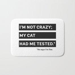 I'm Not Crazy; My Cat Had Me Tested. He Says I'm Fine. Bath Mat
