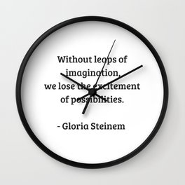 Gloria Steinem Feminist Quotes - Without leaps of imagination we losr the excitement of possibilitie Wall Clock