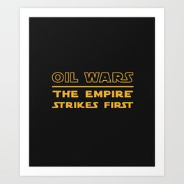 Oil Wars: The Empire Strikes First Art Print