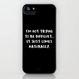 I'm Not Trying To Be Difficult... It Just Comes Naturally. iPhone Case