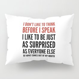 I DON'T LIKE TO THINK BEFORE I SPEAK Pillow Sham