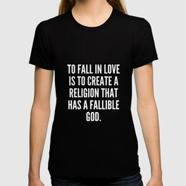 To fall in love is to create a religion that has a fallible god T-shirt