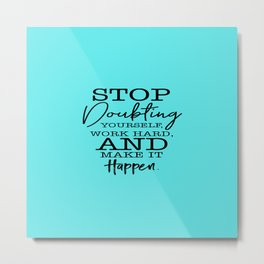 A beautiful quote Stop Doubting Yourself, Work Hard, And Make It Happen Metal Print