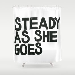 STEADY AS SHE GOES Shower Curtain