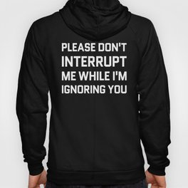 Please Don't Interrupt Me While I'm Ignoring You (Black & White) Hoody