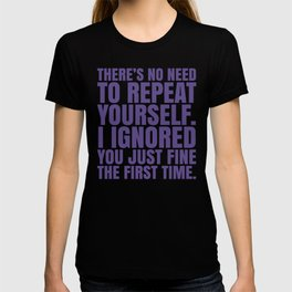 There's No Need To Repeat Yourself. I Ignored You Just Fine the First Time. (Ultra Violet) T-shirt