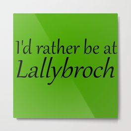I'd Rather Be At Lallybroch Metal Print