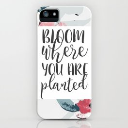 Bloom where you are planted iPhone Case