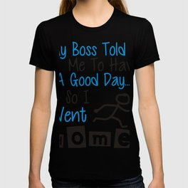 My Boss Told Me To Have A Good Day, So I Went Home. (2) T-shirt