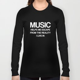 Music Helps Me Escape from Reality I Live In T-Shirt Long Sleeve T-shirt