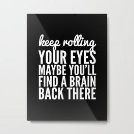 Keep Rolling Your Eyes Maybe You'll Find a Brain (Black & White) Metal Print