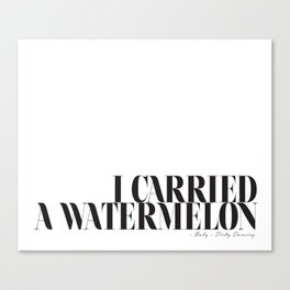 I carried a watermelon - Dirty Dancing Quote Canvas Print