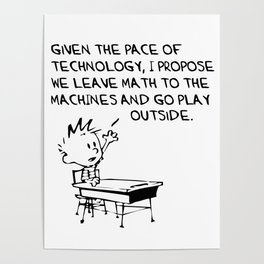 CALVIN and HOBBES | Given The Pace Of Technology I Propose We Leave Math To The Machines And Go Play Poster