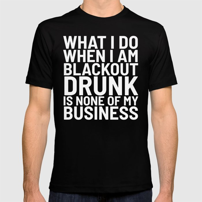 What I Do When I am Blackout Drunk is None of My Business (Black & White) T-shirt