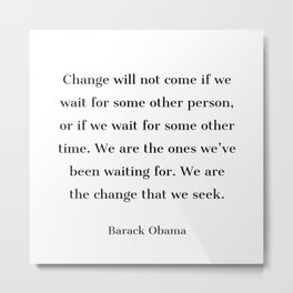 Change will not come if we wait for some other person - Barack Obama  quote Metal Print