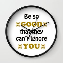 Be so Good That they Can't Ignore You Wall Clock