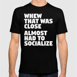 Whew That Was Close Almost Had To Socialize (Black & White) T-shirt