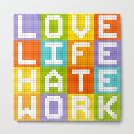 Love Life Hate Work Metal Print