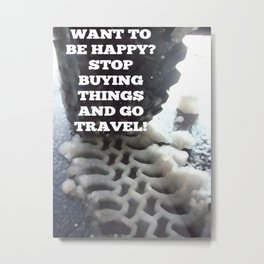 Want to be Happy? Stop buying things and go travel! Metal Print