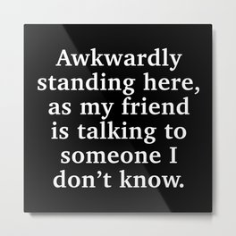 Awkwardly Standing Here Metal Print