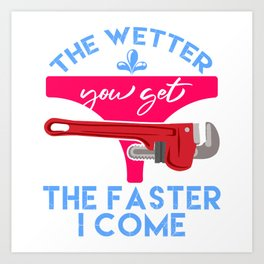 """Plumbing Shirt That Says """"The Wetter You Get The Faster I Come"""" T-shirt Design Naughty Adult Humor Art Print"""