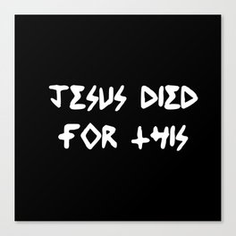 JESUS DIED FOR THIS Canvas Print