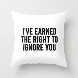 I've Earned The Right To Ignore You Throw Pillow