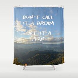 Don't call it a dream, call it a plan. Shower Curtain