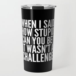 When I Said How Stupid Can You Be? It Wasn't a Challenge (Black & White) Travel Mug