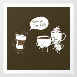 Sorry, I'm latte. Art Print