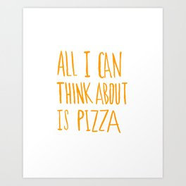 All I Can Think About Is Pizza Art Print