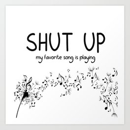 shut up. my favorite song is playing. Art Print
