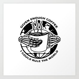 Given Enough Coffee I Could Rule the World Art Print
