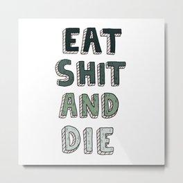 EAT SHIT AND DIE (GREEN) Metal Print