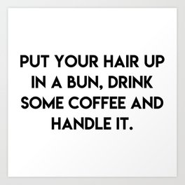 Put your hair up in a bun, drink some coffee and handle it Art Print
