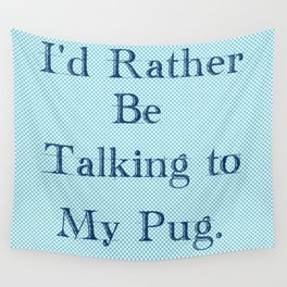 I'd Rather Be Talking To My Pug Wall Tapestry