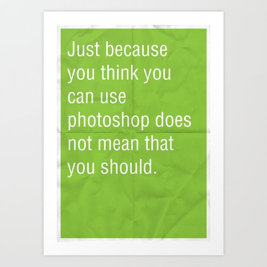 Just because you think you can use photoshop... Art Print