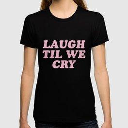 Laugh Til We Cry T-shirt