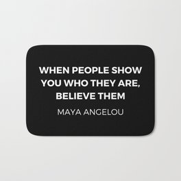 Maya Angelou Inspiration Quotes - When people show you who they are believe them Bath Mat