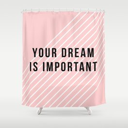 Your dream is important Shower Curtain