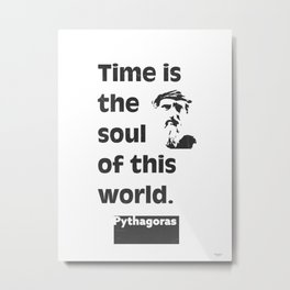 Pythagoras quote. Time is the soul of this world. Metal Print