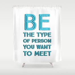 BE THE TYPE OF PERSON YOU WANT TO MEET Shower Curtain