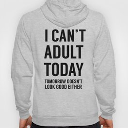 I Can't Adult Today. Tomorrow Doesn't Look Good Either Hoody
