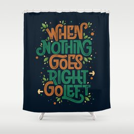When nothing goes right, go left Shower Curtain