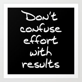 Don't Confuse Effort With Results Art Print