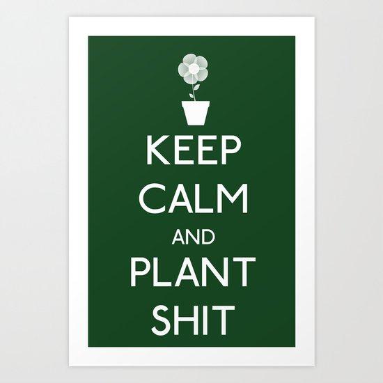 Keep Calm and Plant S*&$ Art Print