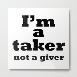 I'm a taker, not a giver Metal Print