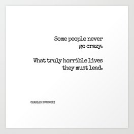 Some people never go crazy. What truly horrible lives they must lead. - Bukowski quote Art Print