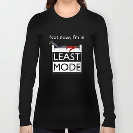 Not now, I'm in Least Mode Long Sleeve T-shirt