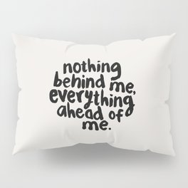 NOTHING BEHIND ME EVERYTHING AHEAD OF ME black and white motivational typography inspirational quote Pillow Sham